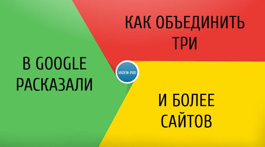 Советы разработчиков Google как объединять сайта
