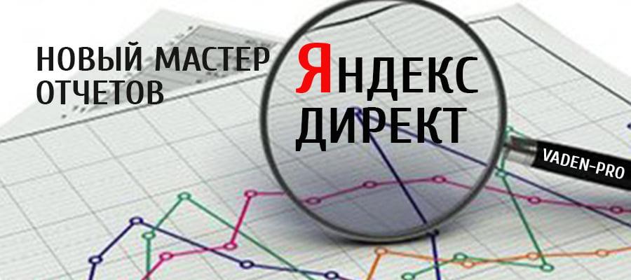 В Яндекс.Директ появится новый мастер отчетов