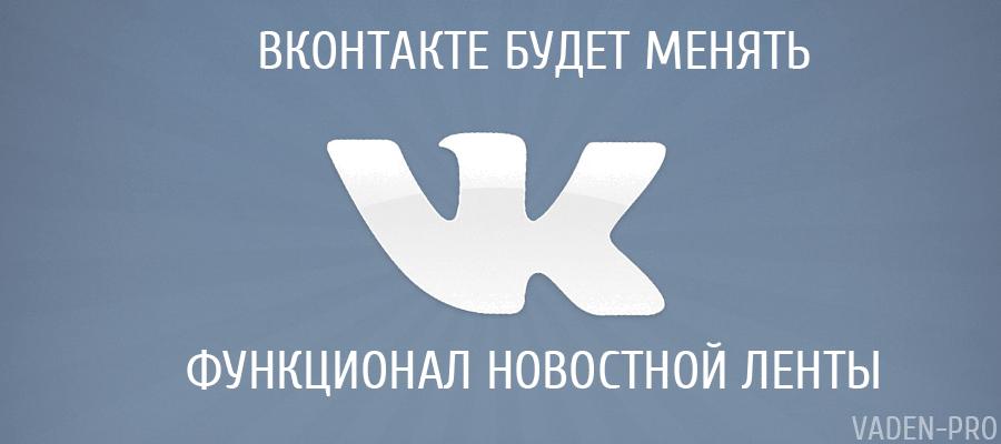 Вконтакте будет менять функционал новостной ленты