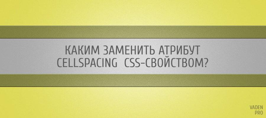 Каким заменить атрибут cellspacing  CSS-свойством